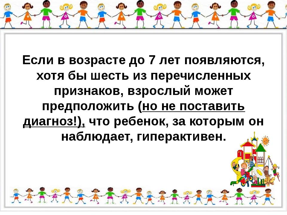 Если в возрасте до 7 лет появляются, хотя бы шесть из перечисленных признако...