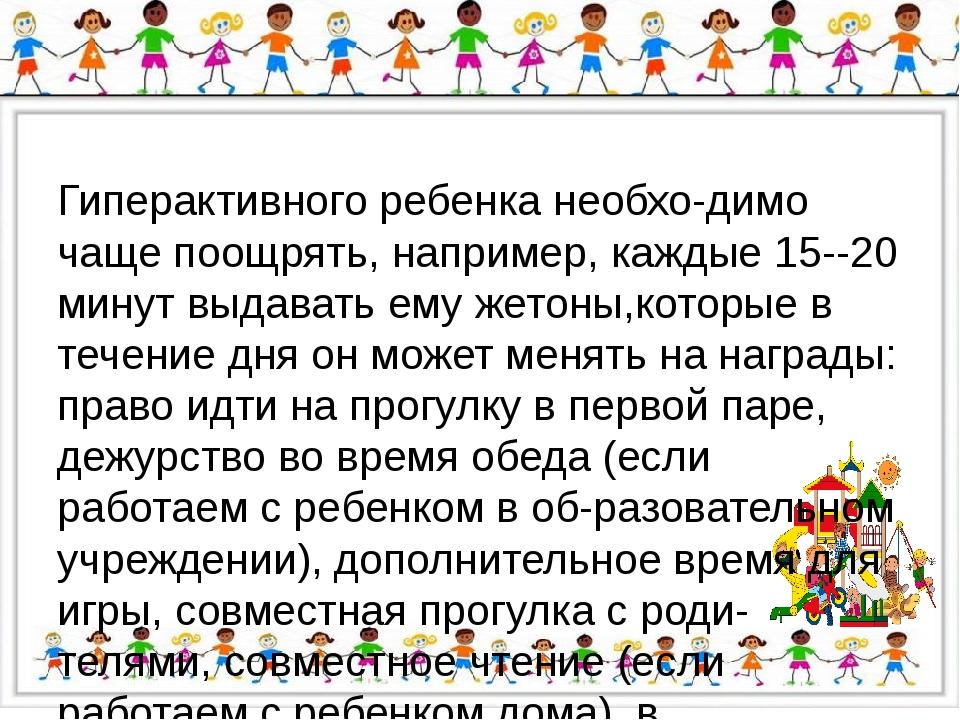Гиперактивного ребенка необходимо чаще поощрять, например, каждые 15-20 ми...