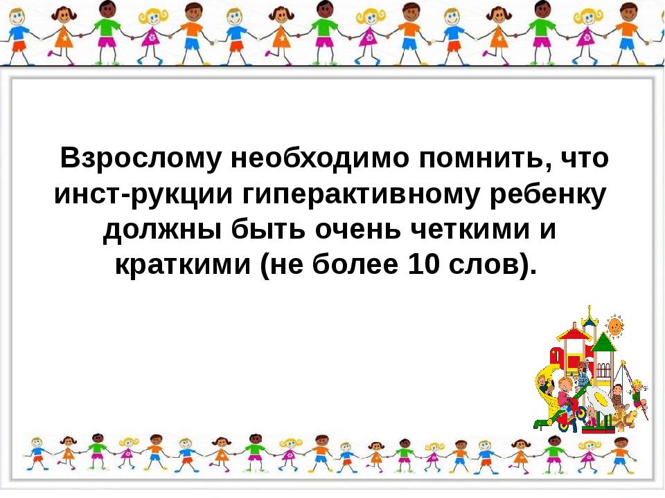 Взрослому необходимо помнить, что инструкции гиперактивному ребенку должны...