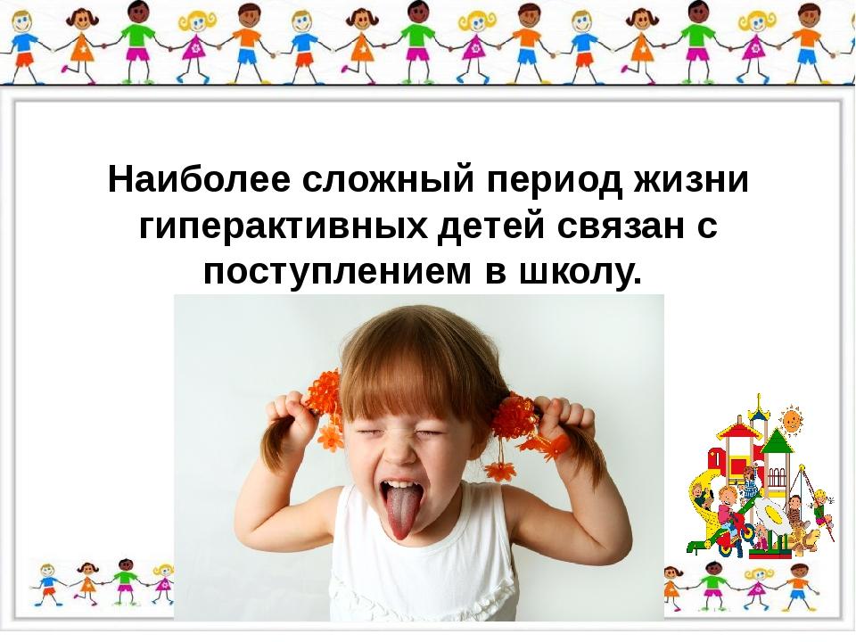Наиболее сложный период жизни гиперактивных детей связан с поступлением в шк...