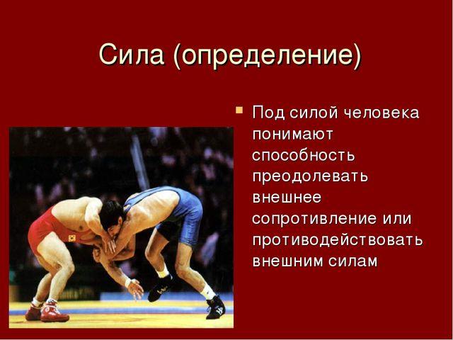Сила (определение) Под силой человека понимают способность преодолевать внеш...