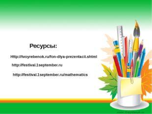 Ресурсы: Http://tvoyrebenok.ru/fon-dlya-prezentacii.shtml http://festival.1s