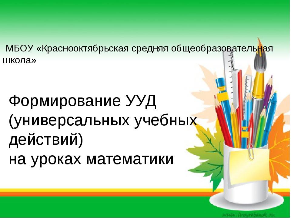 Формирование УУД (универсальных учебных действий) на уроках математики МБОУ...