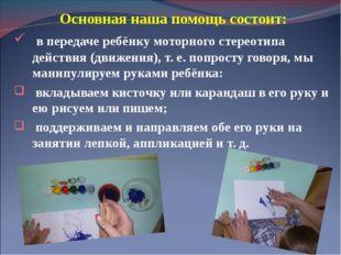 Основная наша помощь состоит: в передаче ребёнку моторного стереотипа действи