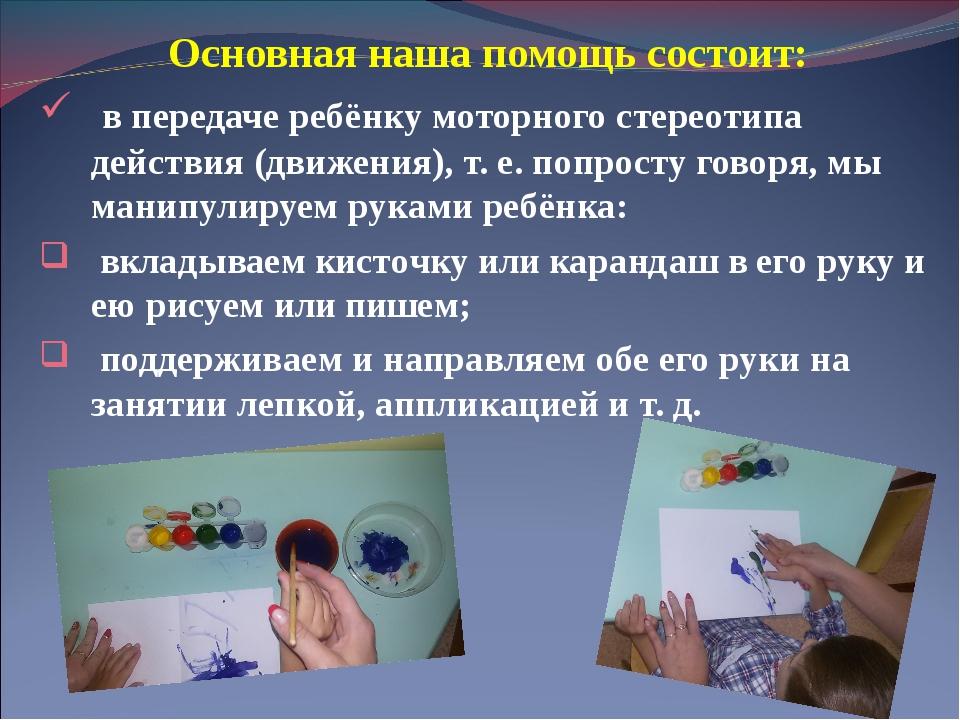Основная наша помощь состоит: в передаче ребёнку моторного стереотипа действи...