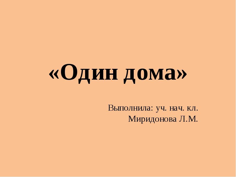 «Один дома» Выполнила: уч. нач. кл. Миридонова Л.М.