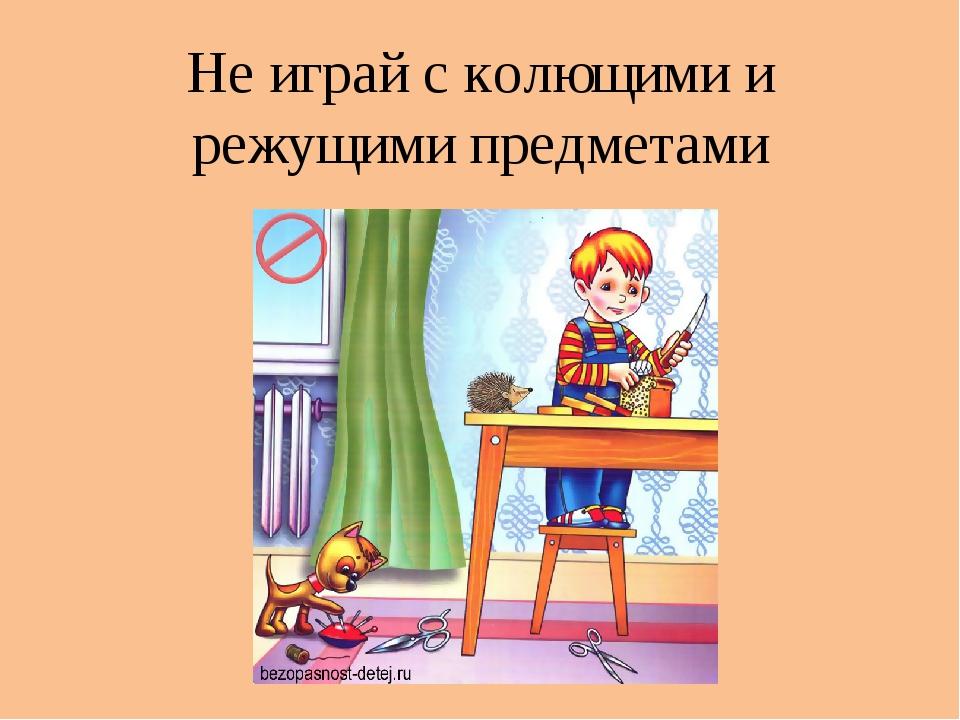 Не играй с колющими и режущими предметами