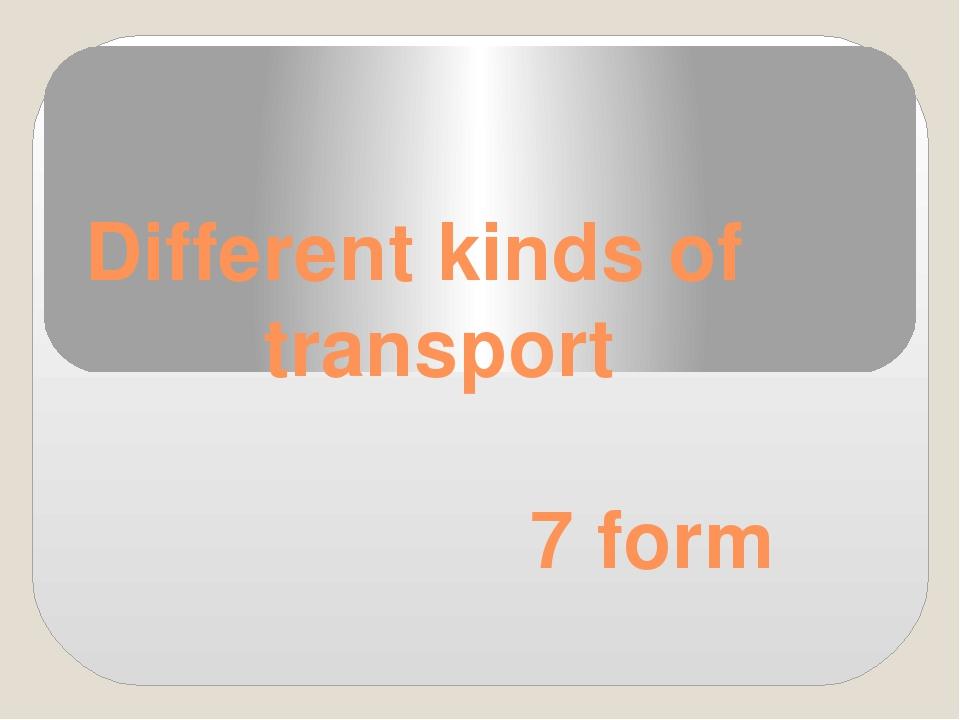 Different kinds of transport 7 form