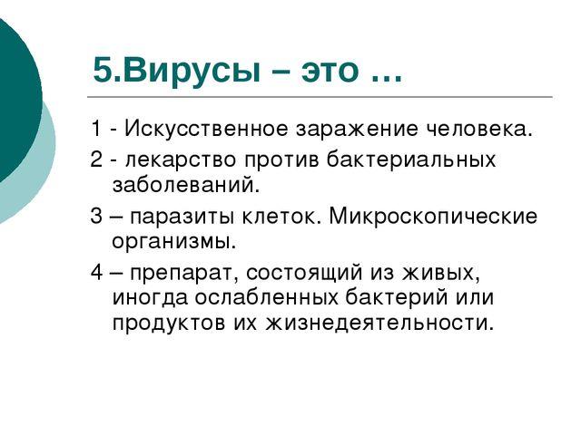 5.Вирусы – это … 1 - Искусственное заражение человека. 2 - лекарство против б...