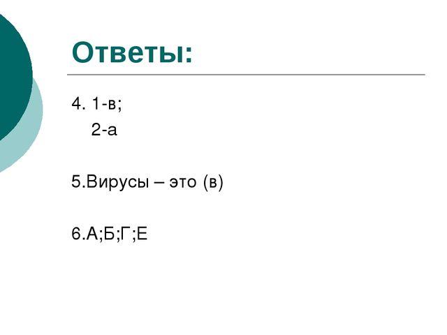 Ответы: 4. 1-в; 2-а 5.Вирусы – это (в) 6.А;Б;Г;Е