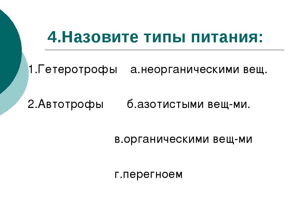 4.Назовите типы питания: 1.Гетеротрофы а.неорганическими вещ. 2.Автотрофы б.а...