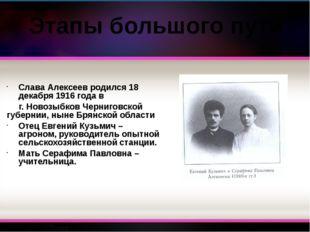 Слава Алексеев родился 18 декабря 1916 года в г. Новозыбков Черниговской губе