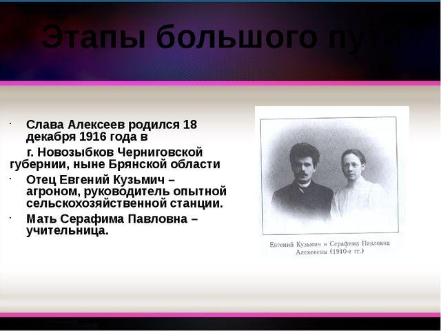 Слава Алексеев родился 18 декабря 1916 года в г. Новозыбков Черниговской губе...