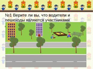 №1 Верите ли вы, что водители и пешеходы являются участниками дорожного движе