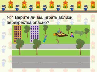 №4 Верите ли вы, играть вблизи перекрёстка опасно?