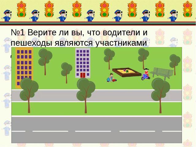 №1 Верите ли вы, что водители и пешеходы являются участниками дорожного движе...