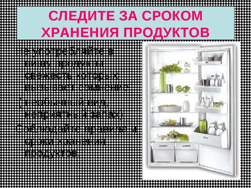 СЛЕДИТЕ ЗА СРОКОМ ХРАНЕНИЯ ПРОДУКТОВ Не употребляйте в пищу продукты свежесть...