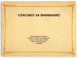 СПАСИБО ЗА ВНИМАНИЕ! Презентацию составила Курипко Татьяна Александровна учит