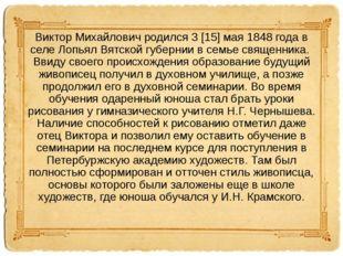 Виктор Михайлович родился 3 [15] мая 1848 года в селе Лопьял Вятской губернии
