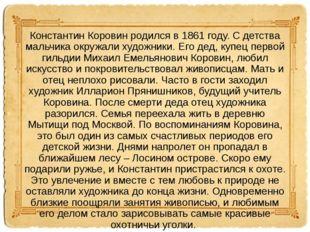 Константин Коровин родился в 1861 году. С детства мальчика окружали художники
