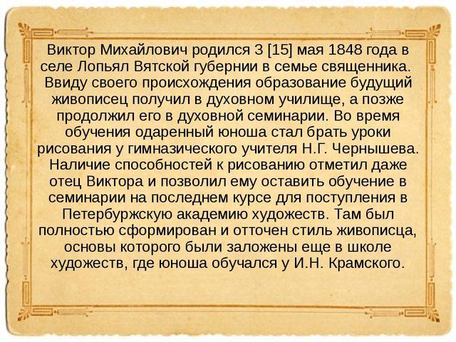 Виктор Михайлович родился 3 [15] мая 1848 года в селе Лопьял Вятской губернии...