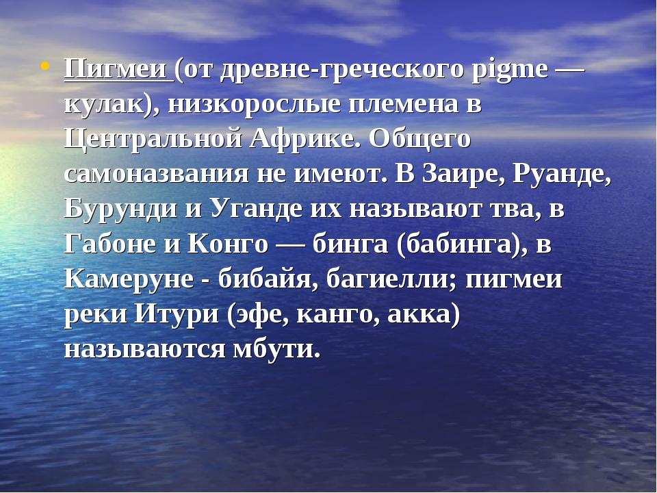 Пигмеи (от древне-греческого pigme — кулак), низкорослые племена в Центрально...