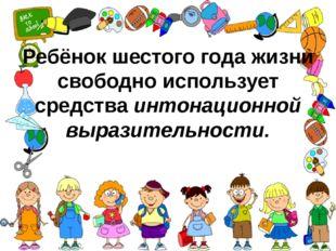 Ребёнок шестого года жизни свободно использует средстваинтонационной выразит