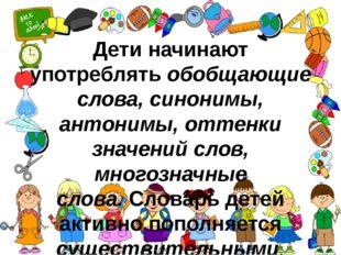 Дети начинают употреблятьобобщающие слова, синонимы, антонимы, оттенки значе