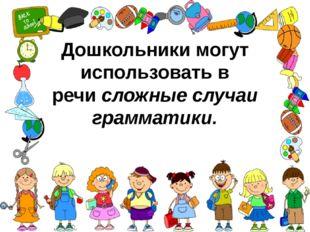 Дошкольники могут использовать в речисложные случаи грамматики.