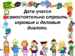 Дети учатся самостоятельностроить игровые и деловые диалоги.
