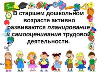 В старшем дошкольном возрасте активно развиваютсяпланирование и самооцениван