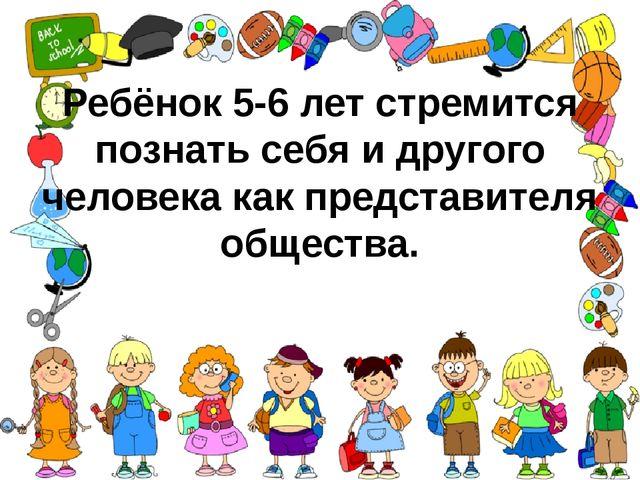 Ребёнок 5-6 лет стремится познать себя и другого человека как представителя о...