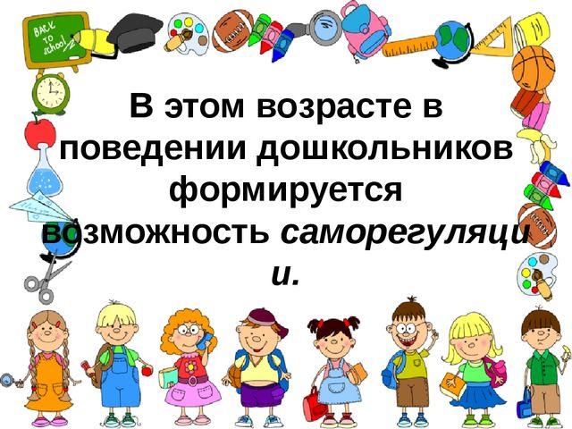 В этом возрасте в поведении дошкольников формируется возможностьсаморегуляции.