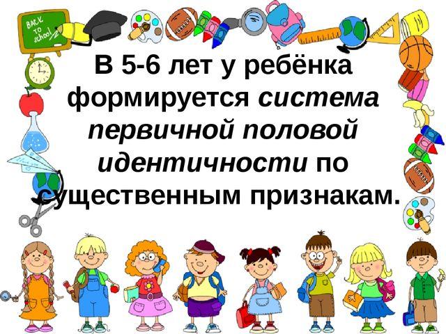 В 5-6 лет у ребёнка формируетсясистема первичной половой идентичностипо сущ...