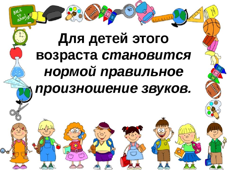 Для детей этого возрастастановится нормой правильное произношение звуков.