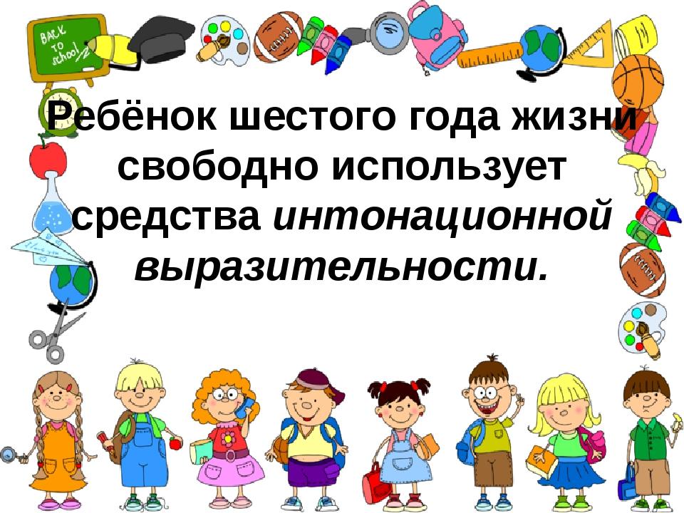 Ребёнок шестого года жизни свободно использует средстваинтонационной выразит...