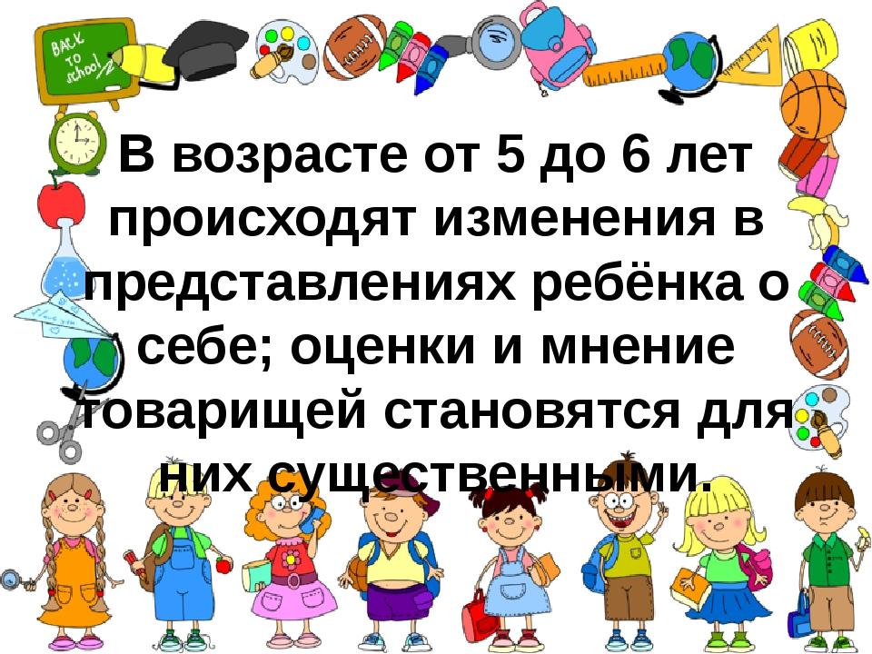 В возрасте от 5 до 6 лет происходят изменения в представлениях ребёнка о себе...