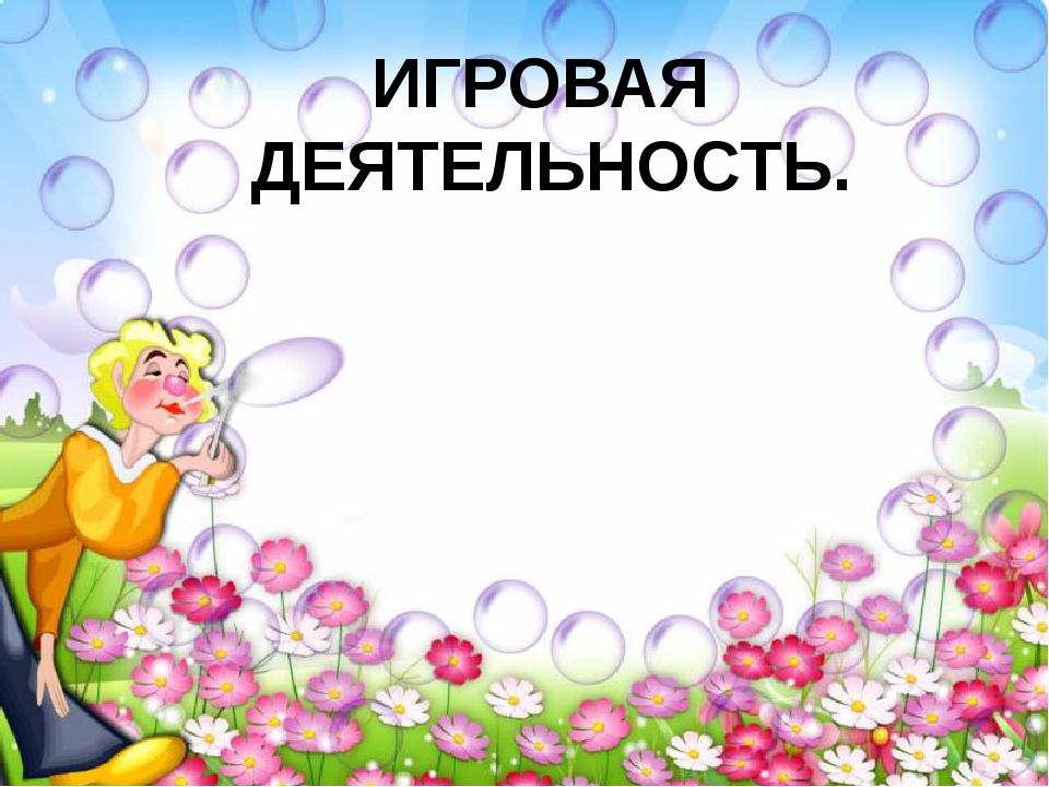 ИГРОВАЯ ДЕЯТЕЛЬНОСТЬ.
