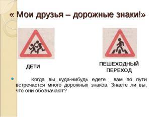 « Мои друзья – дорожные знаки!» Когда вы куда-нибудь едете вам по пути встреч