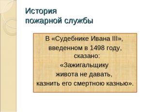 История пожарной службы В «Судебнике Ивана III», введенном в 1498 году, сказа