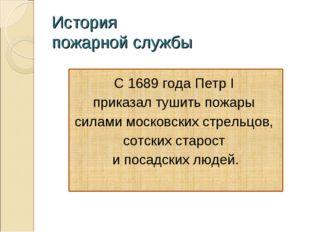 История пожарной службы С 1689 года Петр I приказал тушить пожары силами моск