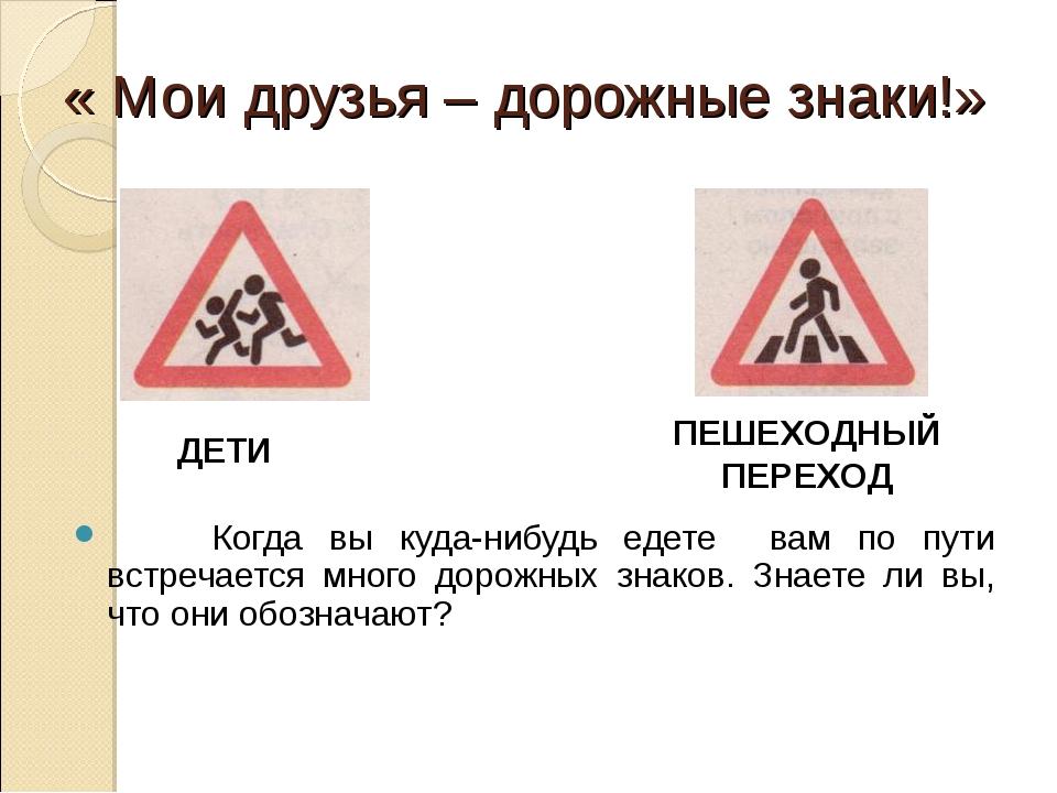 « Мои друзья – дорожные знаки!» Когда вы куда-нибудь едете вам по пути встреч...