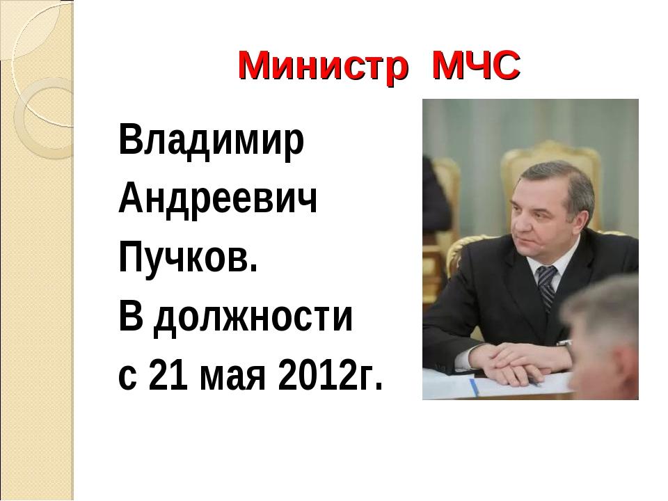Министр МЧС Владимир Андреевич Пучков. В должности с 21 мая 2012г.