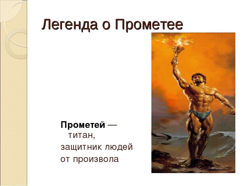 Легенда о Прометее Прометей — титан, защитник людей от произвола