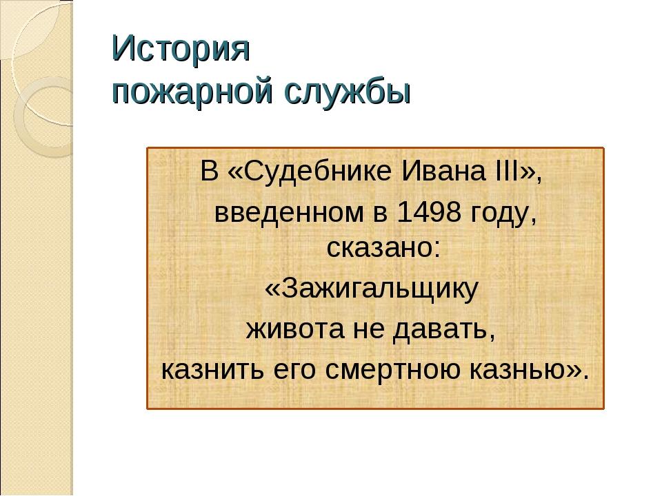 История пожарной службы В «Судебнике Ивана III», введенном в 1498 году, сказа...