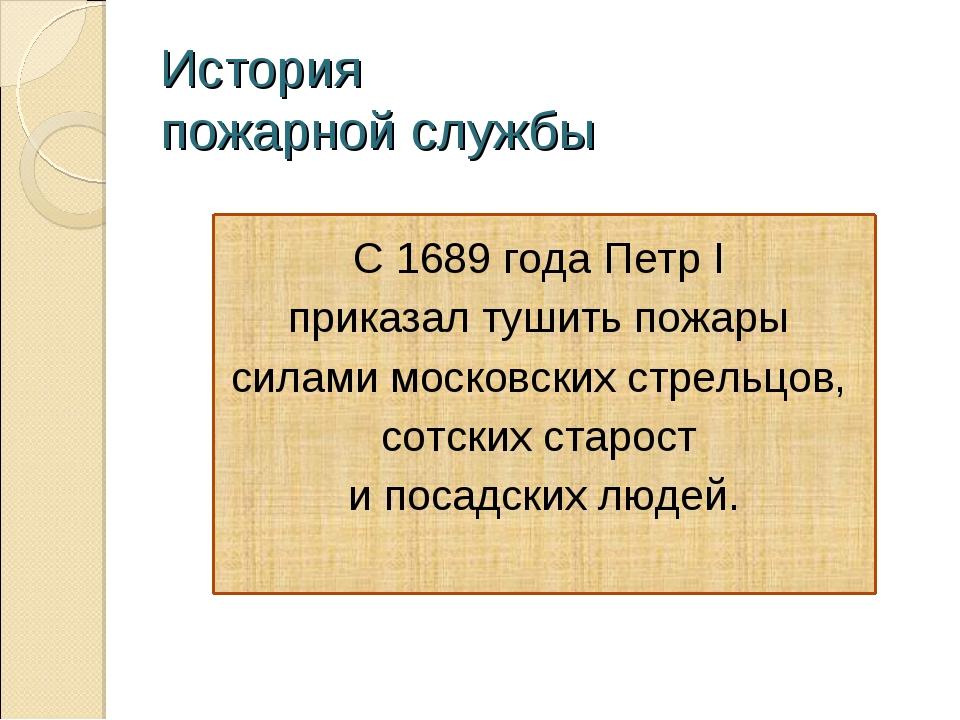 История пожарной службы С 1689 года Петр I приказал тушить пожары силами моск...