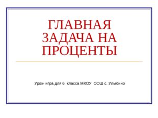 ГЛАВНАЯ ЗАДАЧА НА ПРОЦЕНТЫ Урок- игра для 6 класса МКОУ СОШ с. Улыбино