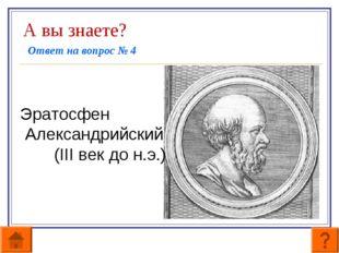 А вы знаете? Ответ на вопрос № 4   Эратосфен Александрийский (III век до