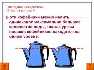 Очевидное невероятное Ответ на вопрос 5 В эти кофейники можно налить одинаков