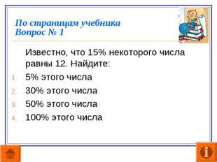 По страницам учебника Вопрос № 1 Известно, что 15% некоторого числа равны 12